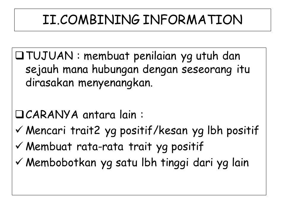 II.COMBINING INFORMATION  TUJUAN : membuat penilaian yg utuh dan sejauh mana hubungan dengan seseorang itu dirasakan menyenangkan.  CARANYA antara l