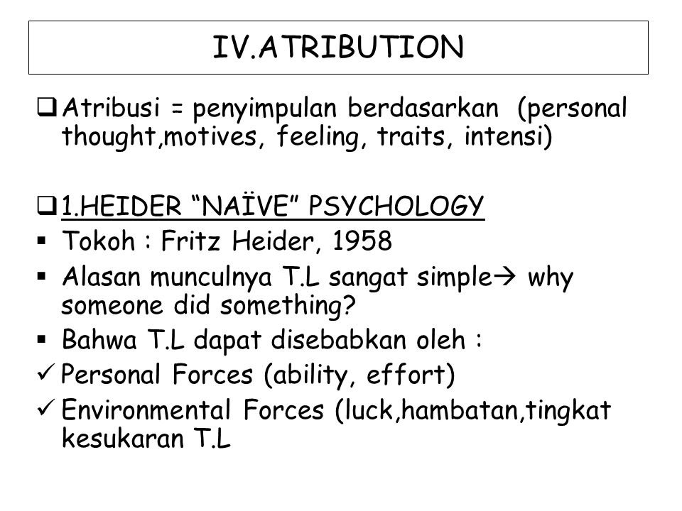 "IV.ATRIBUTION  Atribusi = penyimpulan berdasarkan (personal thought,motives, feeling, traits, intensi)  1.HEIDER ""NAÏVE"" PSYCHOLOGY  Tokoh : Fritz"