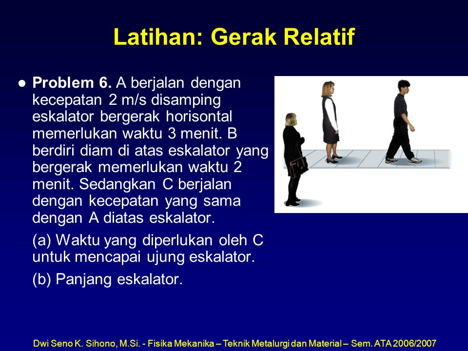Dwi Seno K. Sihono, M.Si. - Fisika Mekanika – Teknik Metalurgi dan Material – Sem. ATA 2006/2007 Latihan: Gerak Relatif l Problem 6. A berjalan dengan