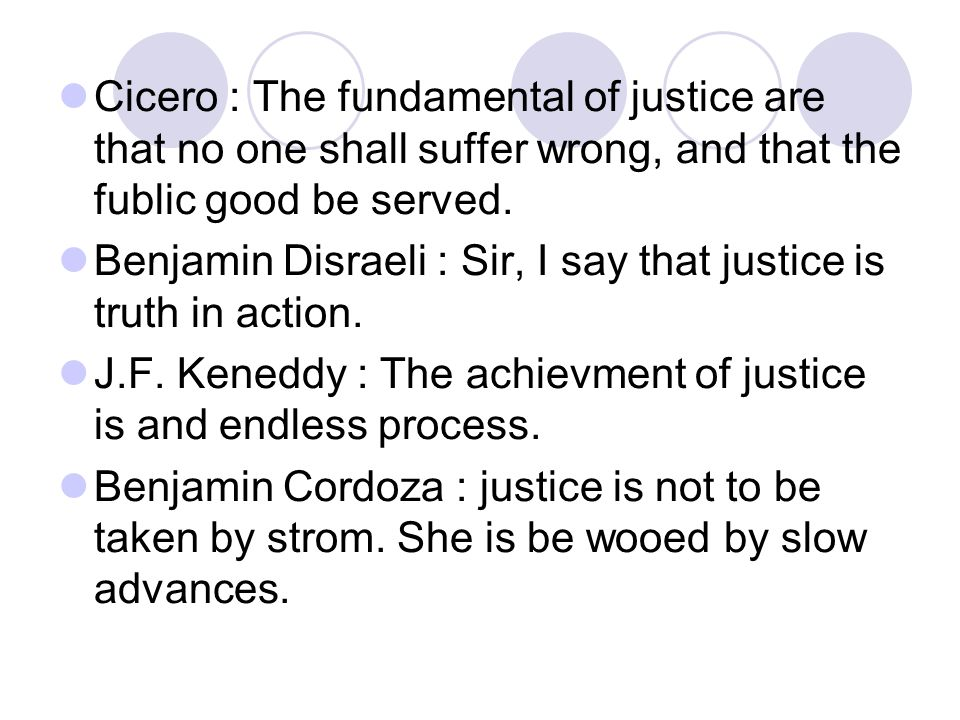Cicero : The fundamental of justice are that no one shall suffer wrong, and that the fublic good be served.
