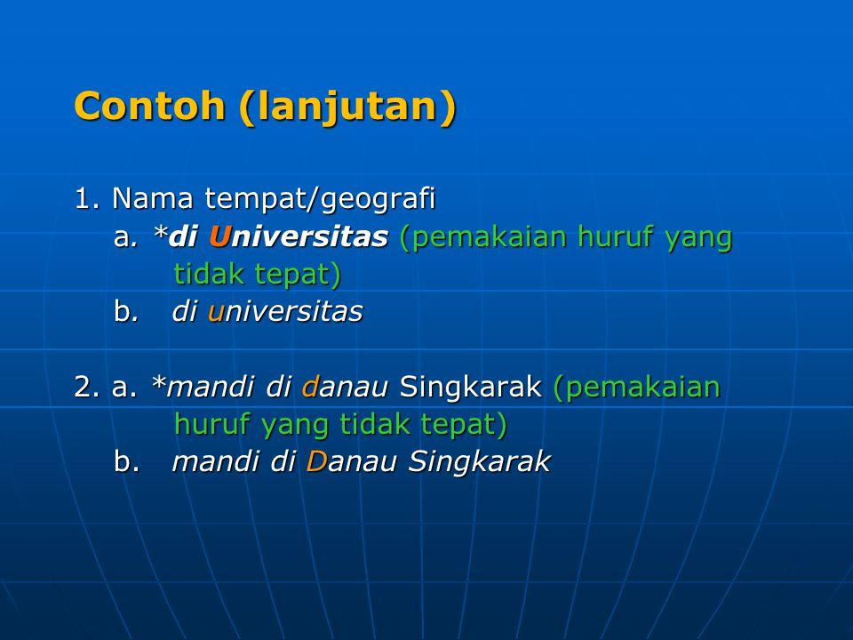 Contoh (lanjutan) 1. Nama tempat/geografi a. *di Universitas (pemakaian huruf yang a. *di Universitas (pemakaian huruf yang tidak tepat) tidak tepat)