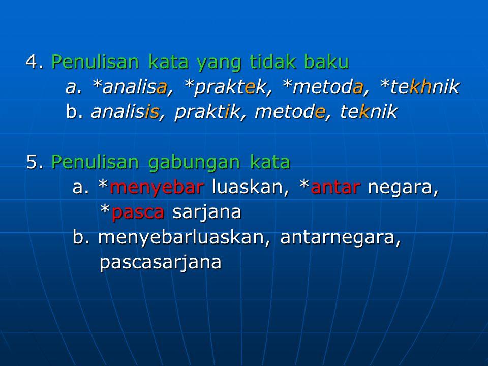 4. Penulisan kata yang tidak baku a. *analisa, *praktek, *metoda, *tekhnik a. *analisa, *praktek, *metoda, *tekhnik b. analisis, praktik, metode, tekn