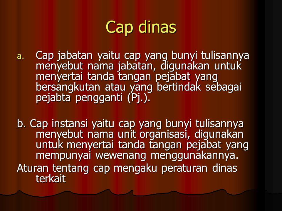 Cap dinas a. Cap jabatan yaitu cap yang bunyi tulisannya menyebut nama jabatan, digunakan untuk menyertai tanda tangan pejabat yang bersangkutan atau
