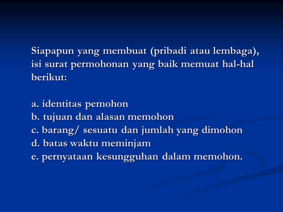 Siapapun yang membuat (pribadi atau lembaga), isi surat permohonan yang baik memuat hal-hal berikut: a. identitas pemohon b. tujuan dan alasan memohon