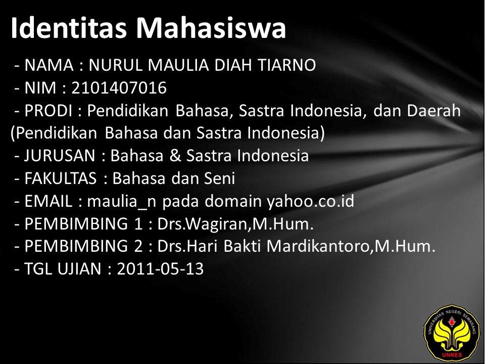 Identitas Mahasiswa - NAMA : NURUL MAULIA DIAH TIARNO - NIM : 2101407016 - PRODI : Pendidikan Bahasa, Sastra Indonesia, dan Daerah (Pendidikan Bahasa dan Sastra Indonesia) - JURUSAN : Bahasa & Sastra Indonesia - FAKULTAS : Bahasa dan Seni - EMAIL : maulia_n pada domain yahoo.co.id - PEMBIMBING 1 : Drs.Wagiran,M.Hum.