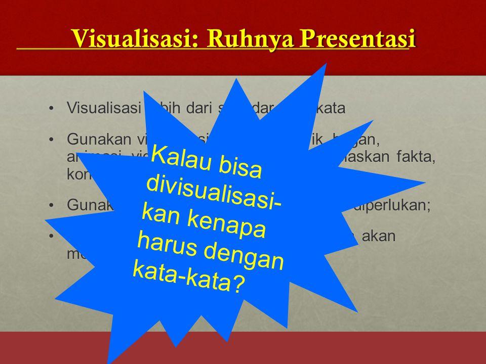 Visualisasi: Ruhnya Presentasi Visualisasi lebih dari sekedar kata-kata Visualisasi lebih dari sekedar kata-kata Gunakan visualisasi (gambar, grafik,