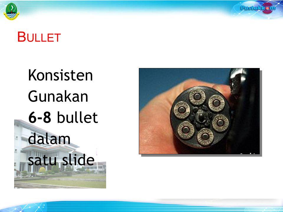 B ULLET Konsisten Gunakan 6-8 bullet dalam satu slide