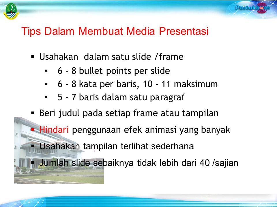 Tips Dalam Membuat Media Presentasi  Usahakan dalam satu slide /frame 6 - 8 bullet points per slide 6 - 8 kata per baris, 10 - 11 maksimum 5 - 7 baris dalam satu paragraf  Beri judul pada setiap frame atau tampilan  Hindari penggunaan efek animasi yang banyak  Usahakan tampilan terlihat sederhana  Jumlah slide sebaiknya tidak lebih dari 40 /sajian