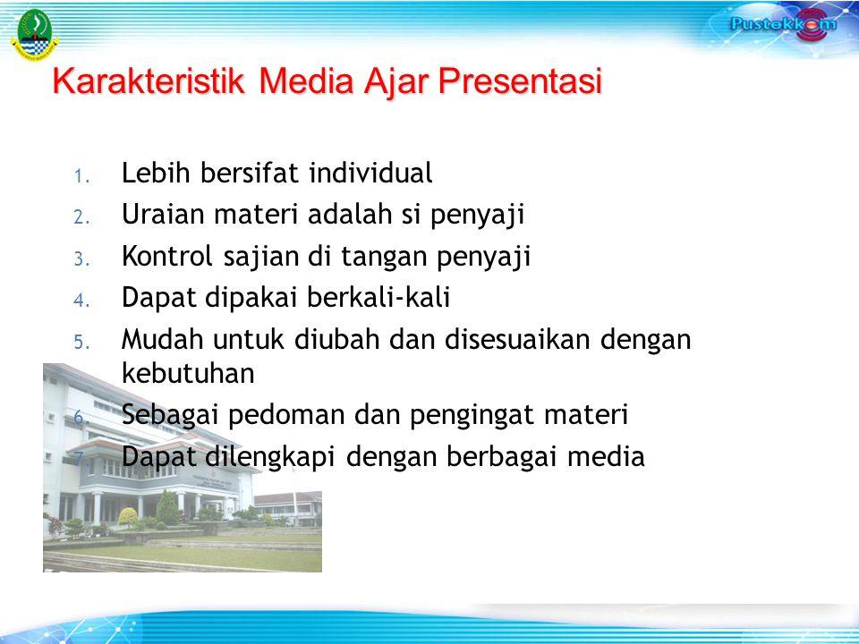 Karakteristik Media Ajar Presentasi 1. Lebih bersifat individual 2. Uraian materi adalah si penyaji 3. Kontrol sajian di tangan penyaji 4. Dapat dipak
