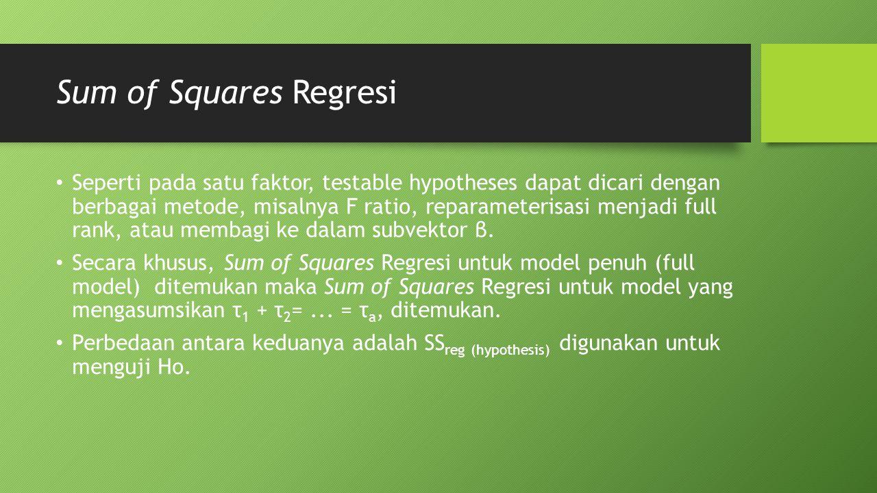 Sum of Squares Regresi Seperti pada satu faktor, testable hypotheses dapat dicari dengan berbagai metode, misalnya F ratio, reparameterisasi menjadi full rank, atau membagi ke dalam subvektor β.