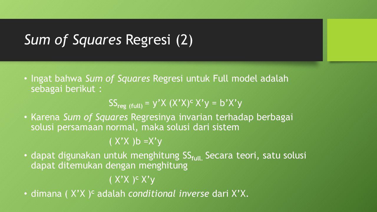 Sum of Squares Regresi (2) Ingat bahwa Sum of Squares Regresi untuk Full model adalah sebagai berikut : SS reg (full) = y'X (X'X) c X'y = b'X'y Karena Sum of Squares Regresinya invarian terhadap berbagai solusi persamaan normal, maka solusi dari sistem ( X'X )b =X'y dapat digunakan untuk menghitung SS full.