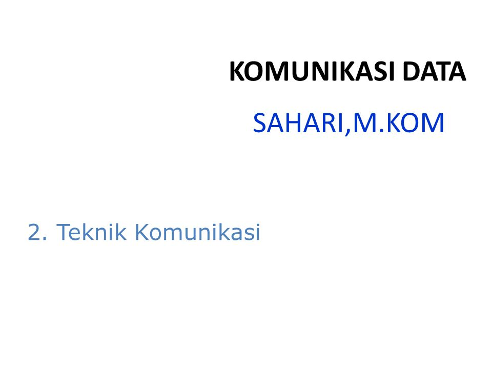 SAHARI,M.KOM KOMUNIKASI DATA 2. Teknik Komunikasi