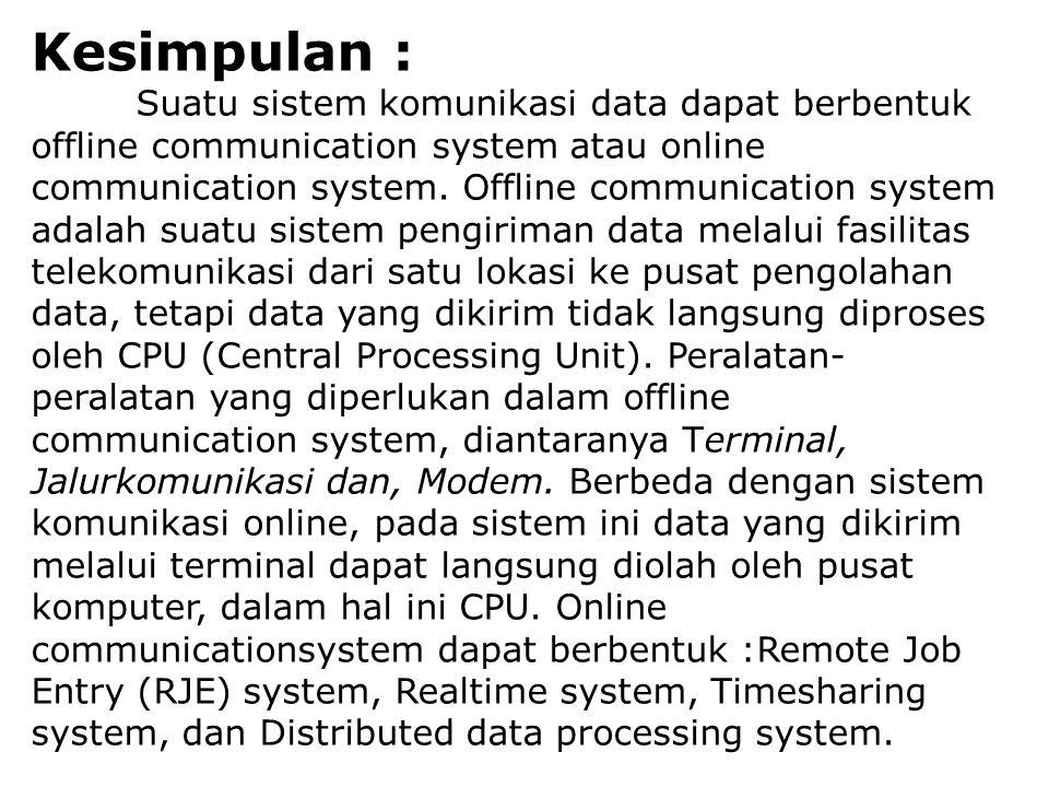 Kesimpulan : Suatu sistem komunikasi data dapat berbentuk offline communication system atau online communication system. Offline communication system