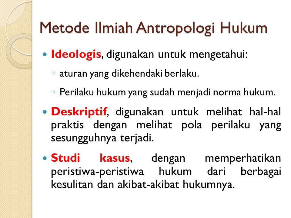 Metode Ilmiah Antropologi Hukum Ideologis, digunakan untuk mengetahui: ◦ aturan yang dikehendaki berlaku. ◦ Perilaku hukum yang sudah menjadi norma hu