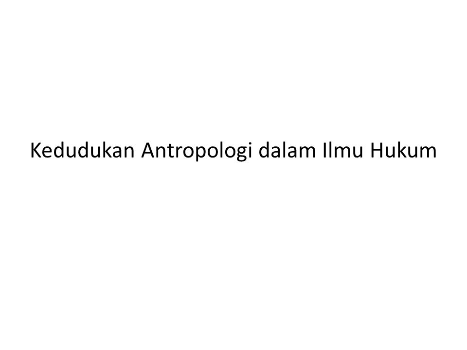Kedudukan Antropologi dalam Ilmu Hukum