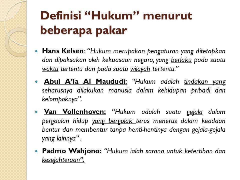 Definisi Hukum menurut beberapa pakar Hans Kelsen: Hukum merupakan pengaturan yang ditetapkan dan dipaksakan oleh kekuasaan negara, yang berlaku pada suatu waktu tertentu dan pada suatu wilayah tertentu. Abul A'la Al Maududi: Hukum adalah tindakan yang seharusnya dilakukan manusia dalam kehidupan pribadi dan kelompoknya .