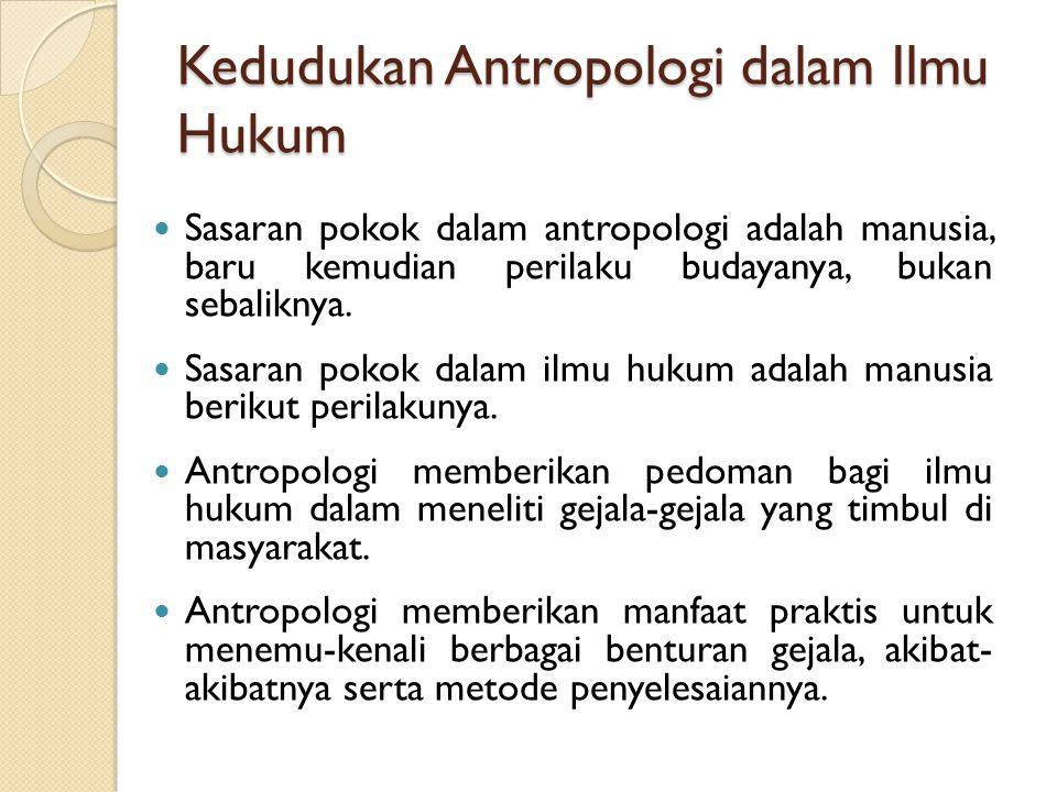 Kedudukan Antropologi dalam Ilmu Hukum Sasaran pokok dalam antropologi adalah manusia, baru kemudian perilaku budayanya, bukan sebaliknya. Sasaran pok