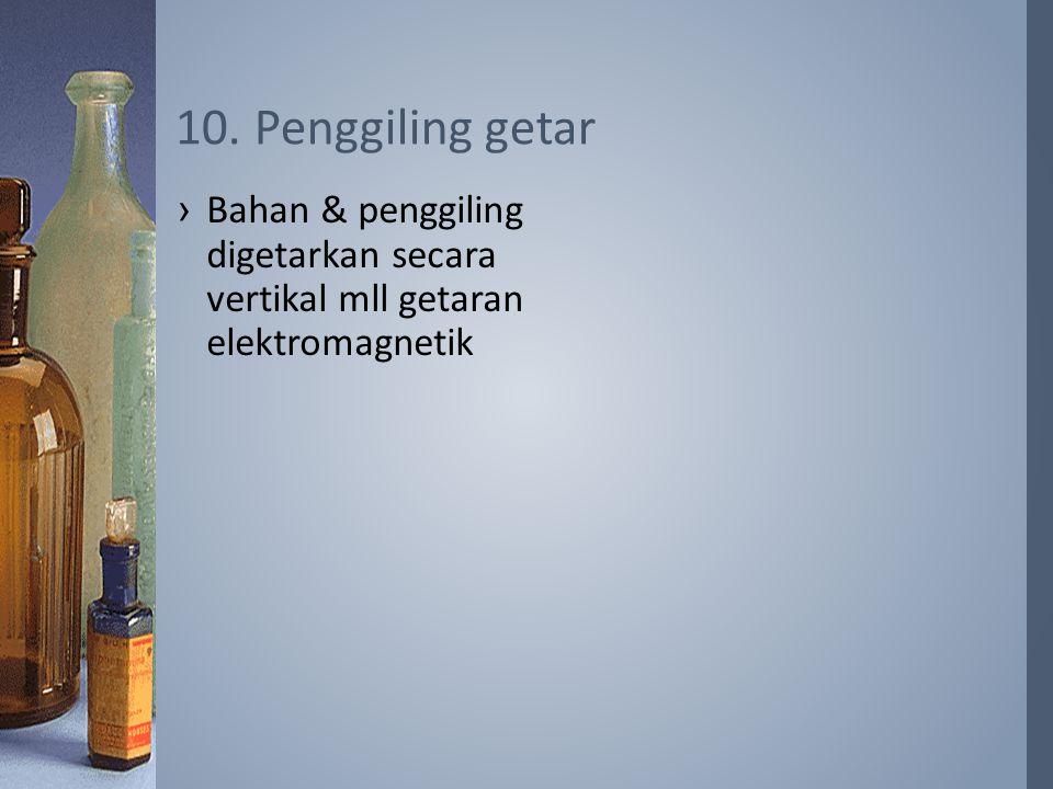 ›Bahan & penggiling digetarkan secara vertikal mll getaran elektromagnetik 10. Penggiling getar