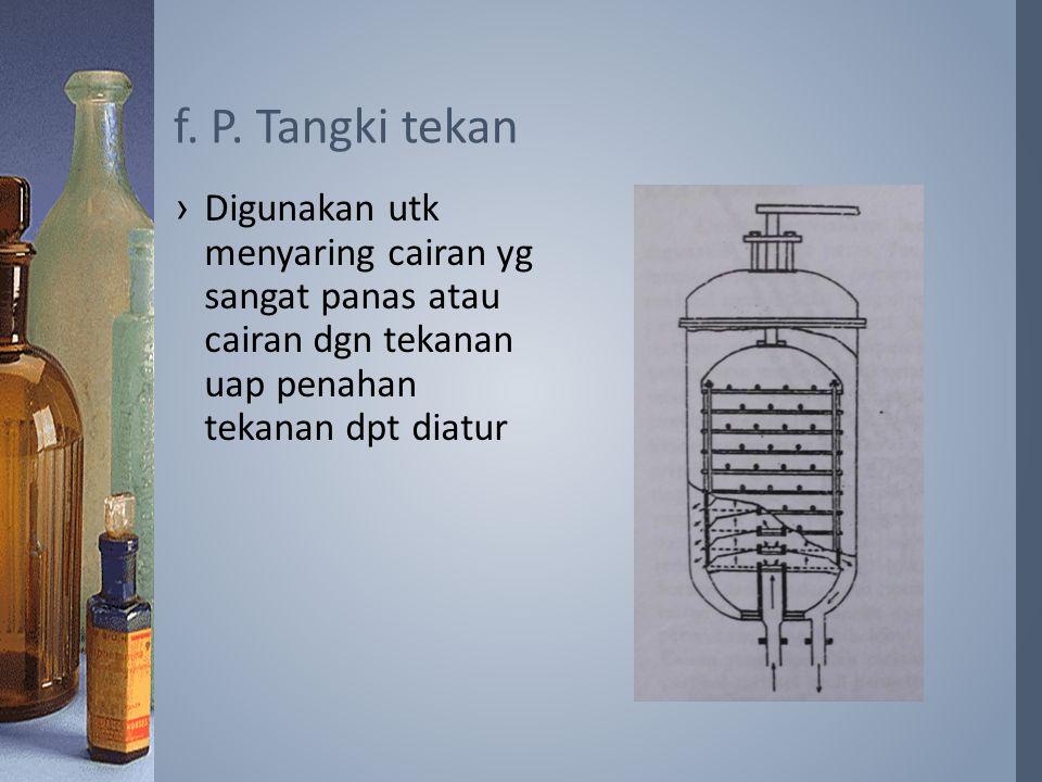 ›Digunakan utk menyaring cairan yg sangat panas atau cairan dgn tekanan uap penahan tekanan dpt diatur f. P. Tangki tekan