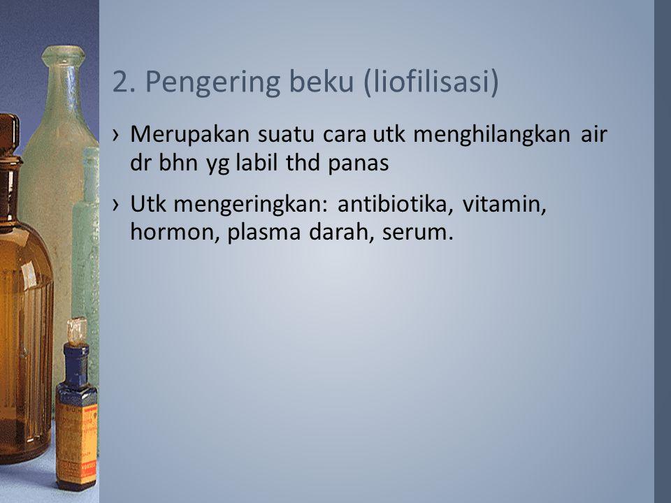 ›Merupakan suatu cara utk menghilangkan air dr bhn yg labil thd panas ›Utk mengeringkan: antibiotika, vitamin, hormon, plasma darah, serum. 2. Pengeri