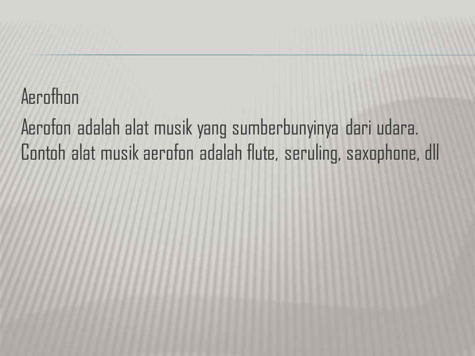 Aerofhon Aerofon adalah alat musik yang sumberbunyinya dari udara. Contoh alat musik aerofon adalah flute, seruling, saxophone, dll