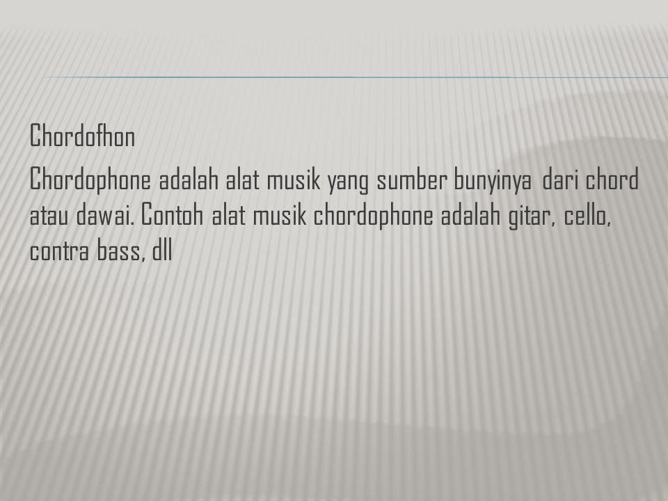 Chordofhon Chordophone adalah alat musik yang sumber bunyinya dari chord atau dawai. Contoh alat musik chordophone adalah gitar, cello, contra bass, d