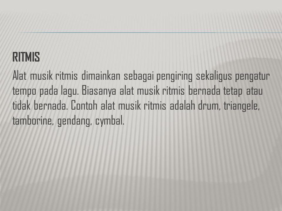 RITMIS Alat musik ritmis dimainkan sebagai pengiring sekaligus pengatur tempo pada lagu. Biasanya alat musik ritmis bernada tetap atau tidak bernada.