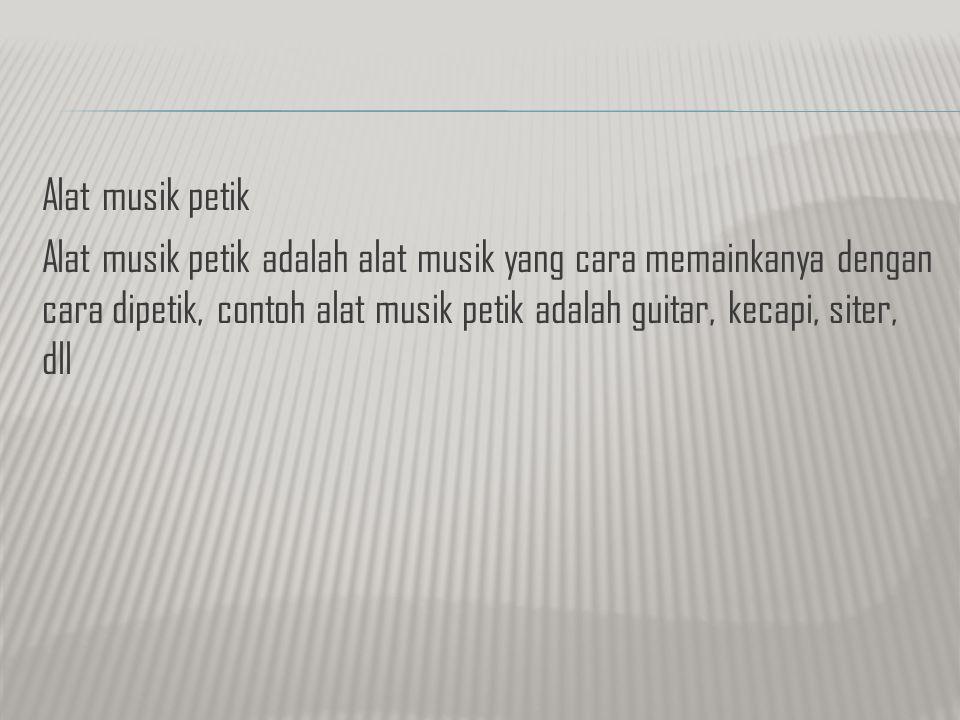 Alat musik petik Alat musik petik adalah alat musik yang cara memainkanya dengan cara dipetik, contoh alat musik petik adalah guitar, kecapi, siter, d