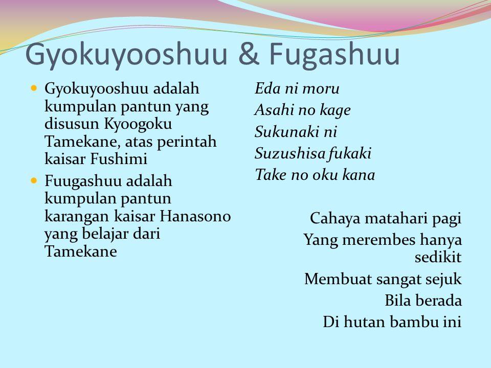 Gyokuyooshuu & Fugashuu Gyokuyooshuu adalah kumpulan pantun yang disusun Kyoogoku Tamekane, atas perintah kaisar Fushimi Fuugashuu adalah kumpulan pan