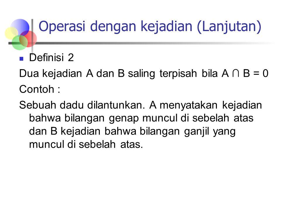 Operasi dengan kejadian (Lanjutan) Definisi 2 Dua kejadian A dan B saling terpisah bila A ∩ B = 0 Contoh : Sebuah dadu dilantunkan. A menyatakan kejad