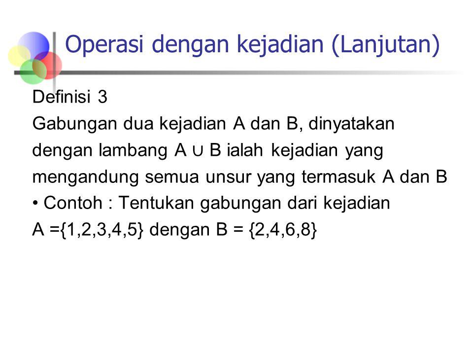 Operasi dengan kejadian (Lanjutan) Definisi 3 Gabungan dua kejadian A dan B, dinyatakan dengan lambang A ∪ B ialah kejadian yang mengandung semua unsu