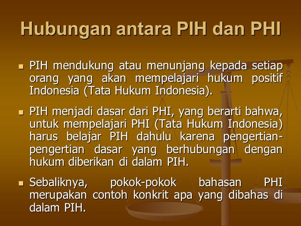 Hubungan antara PIH dan PHI PIH mendukung atau menunjang kepada setiap orang yang akan mempelajari hukum positif Indonesia (Tata Hukum Indonesia). PIH