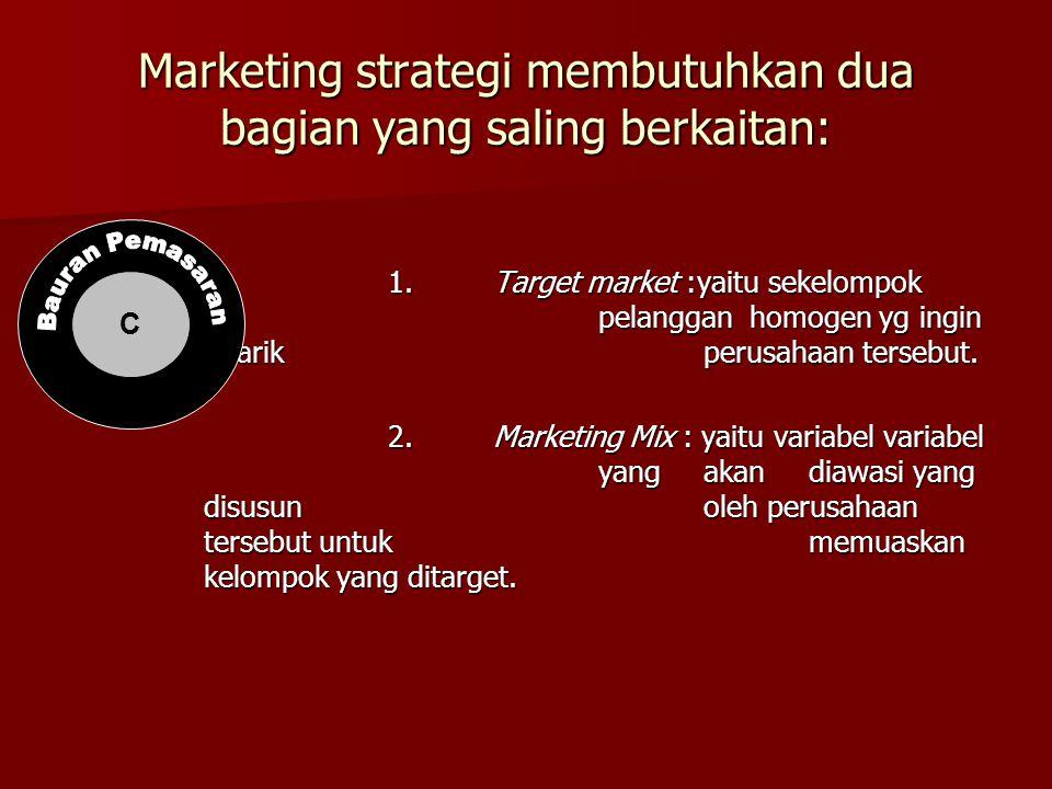 Marketing strategi membutuhkan dua bagian yang saling berkaitan: 1.Target market :yaitu sekelompok pelanggan homogen yg ingin ditarikperusahaan terseb