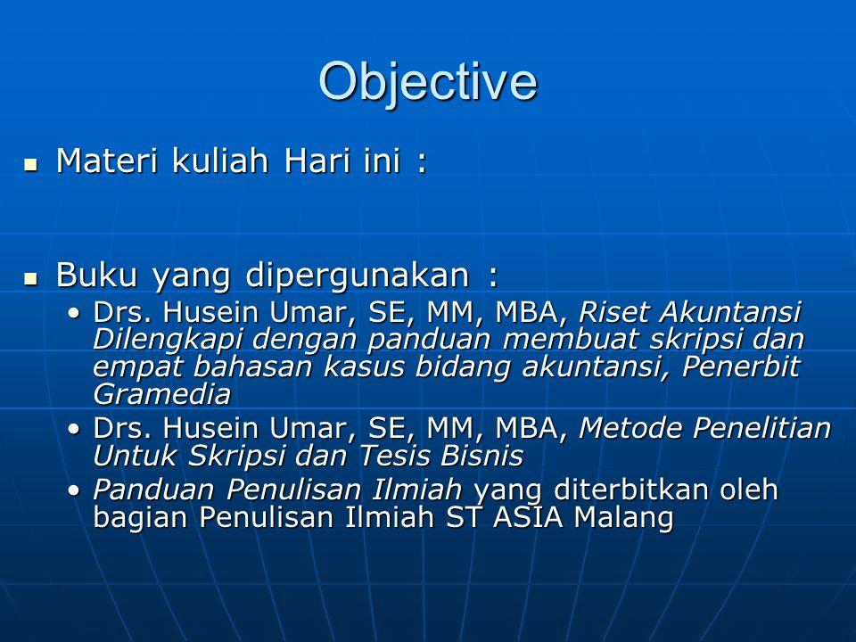 Objective Materi kuliah Hari ini : Materi kuliah Hari ini : Buku yang dipergunakan : Buku yang dipergunakan : Drs. Husein Umar, SE, MM, MBA, Riset Aku