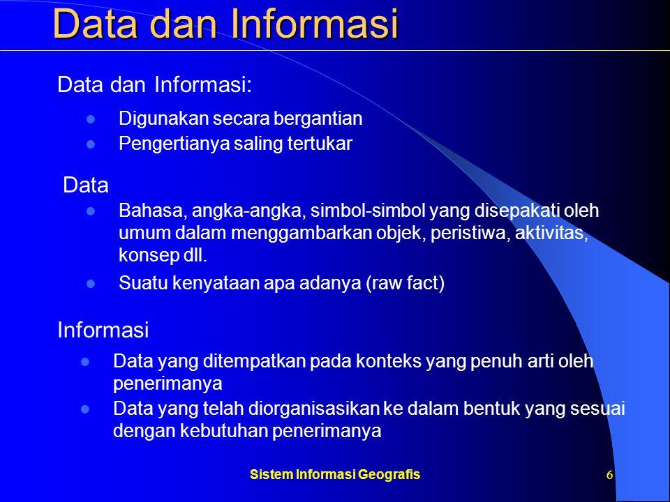 Sistem Informasi Geografis7 Data dan Informasi Data Spasial Data Non Spasial - Mempresentasikan aspek-aspek keruangan suatu obyek - Disebut juga data-data posisi, koordinat, ruang - Mempresentasikan aspek-aspek deskriptif suatu obyek - Disebut juga data atribut - Penggunaan: perencanaan kota, arsitektur dll - Penggunaan: manajemen, perdagangan, perkantoran dll