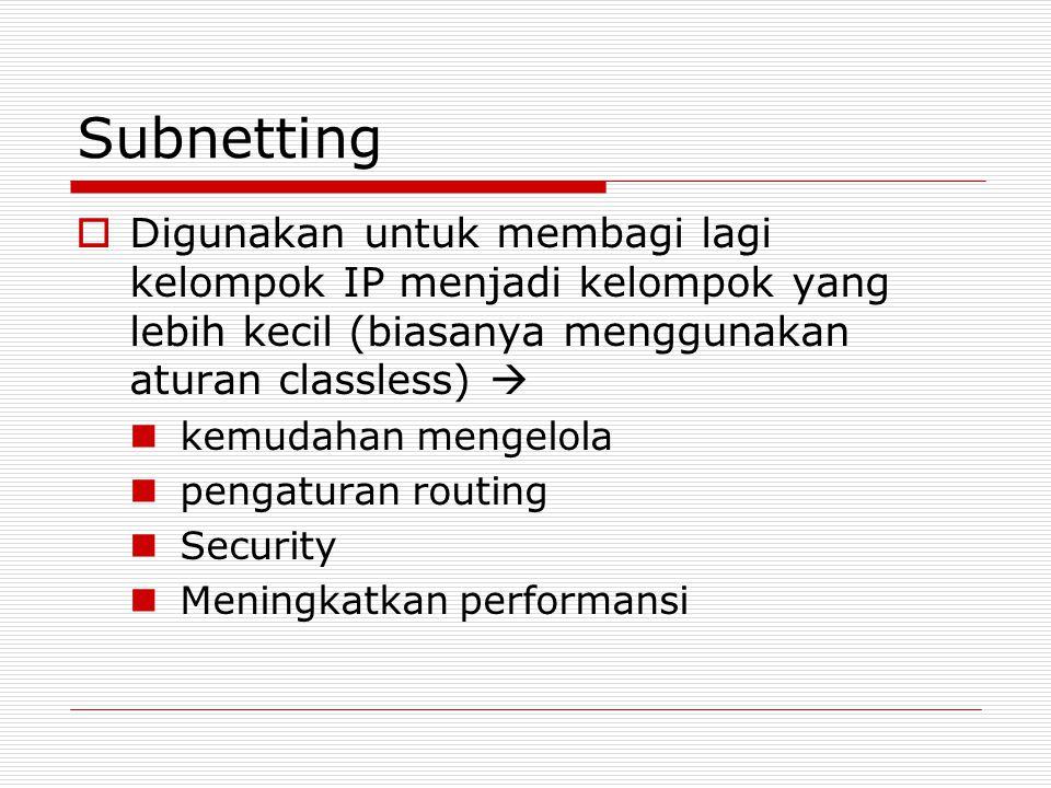 Subnetting  Digunakan untuk membagi lagi kelompok IP menjadi kelompok yang lebih kecil (biasanya menggunakan aturan classless)  kemudahan mengelola