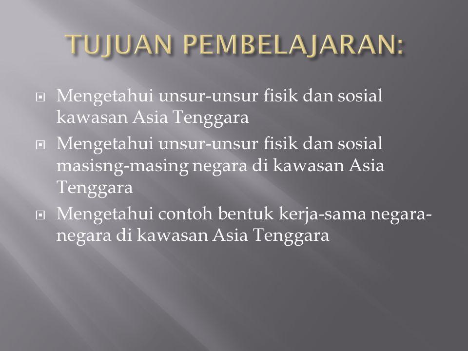  Mengetahui unsur-unsur fisik dan sosial kawasan Asia Tenggara  Mengetahui unsur-unsur fisik dan sosial masisng-masing negara di kawasan Asia Tenggara  Mengetahui contoh bentuk kerja-sama negara- negara di kawasan Asia Tenggara
