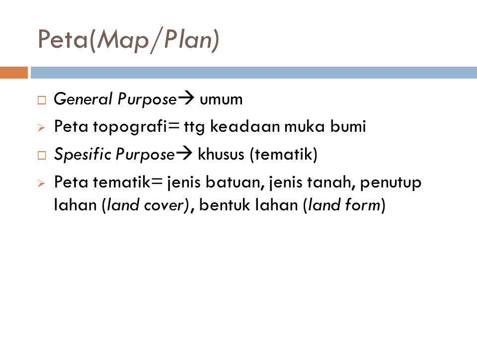 Peta(Map/Plan)  General Purpose  umum  Peta topografi= ttg keadaan muka bumi  Spesific Purpose  khusus (tematik)  Peta tematik= jenis batuan, je
