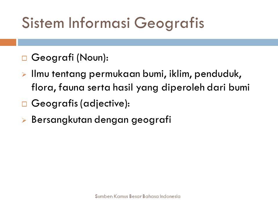 Sistem Informasi Geografis Sumber: Kamus Besar Bahasa Indonesia  Geografi (Noun):  Ilmu tentang permukaan bumi, iklim, penduduk, flora, fauna serta