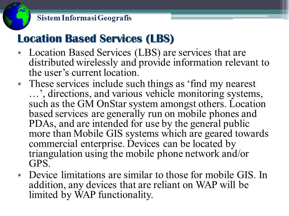 Sistem Informasi Geografis Mobile GIS Dengan teknologi Mobile GIS memungkinkan GIS dapat langsung diimplementasikan di lapangan sebagai peta digital, mobile computer sehingga informasi dapat di tambahkan secara real time ke database dan applikasinya, mempercepat analisis, display, dan pengambilan keputusan dengan data yang up-to-date dan akurat.