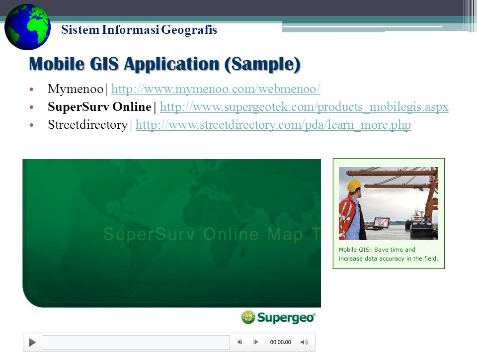 Sistem Informasi Geografis Mobile GIS Application (Sample) Mymenoo | http://www.mymenoo.com/webmenoo/http://www.mymenoo.com/webmenoo/ SuperSurv Online | http://www.supergeotek.com/products_mobilegis.aspxhttp://www.supergeotek.com/products_mobilegis.aspx Streetdirectory | http://www.streetdirectory.com/pda/learn_more.phphttp://www.streetdirectory.com/pda/learn_more.php http://www.youtube.com/watch?v=e3o6t_uT7Fs#t=42