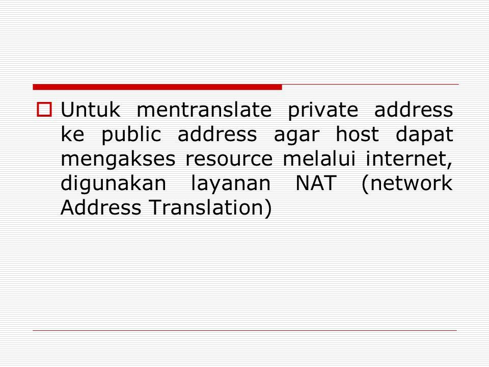  Untuk mentranslate private address ke public address agar host dapat mengakses resource melalui internet, digunakan layanan NAT (network Address Tra