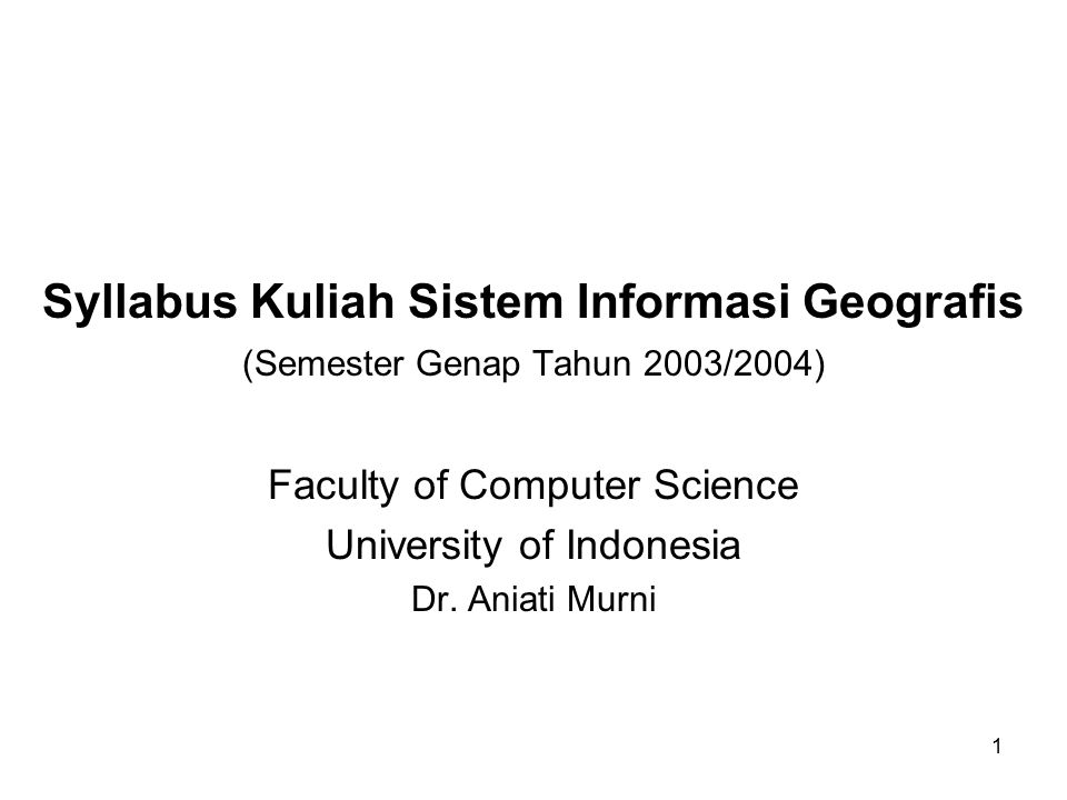 1 Syllabus Kuliah Sistem Informasi Geografis (Semester Genap Tahun 2003/2004) Faculty of Computer Science University of Indonesia Dr. Aniati Murni
