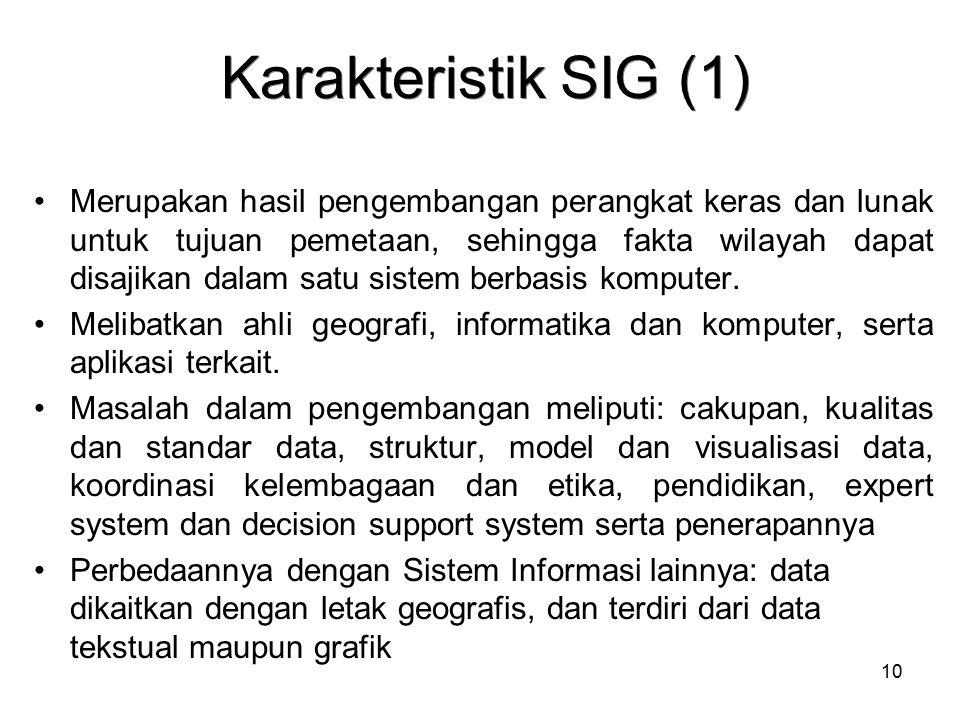 10 Karakteristik SIG (1) Merupakan hasil pengembangan perangkat keras dan lunak untuk tujuan pemetaan, sehingga fakta wilayah dapat disajikan dalam sa