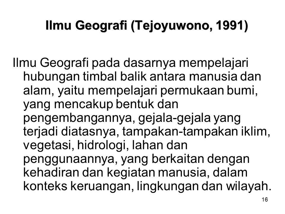16 Ilmu Geografi (Tejoyuwono, 1991) Ilmu Geografi pada dasarnya mempelajari hubungan timbal balik antara manusia dan alam, yaitu mempelajari permukaan