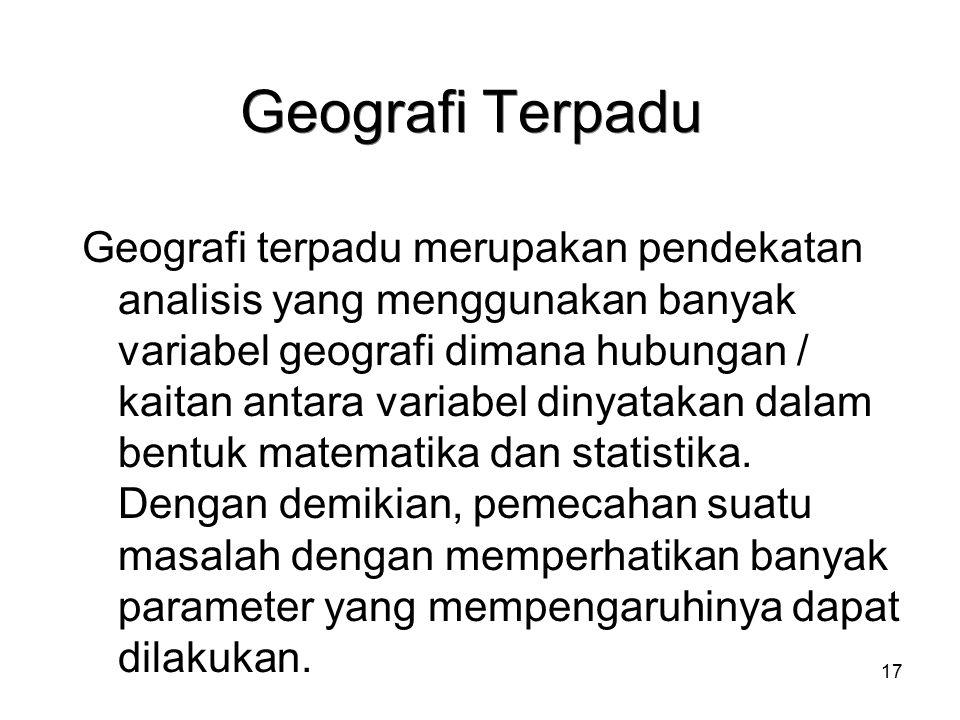 17 Geografi Terpadu Geografi terpadu merupakan pendekatan analisis yang menggunakan banyak variabel geografi dimana hubungan / kaitan antara variabel