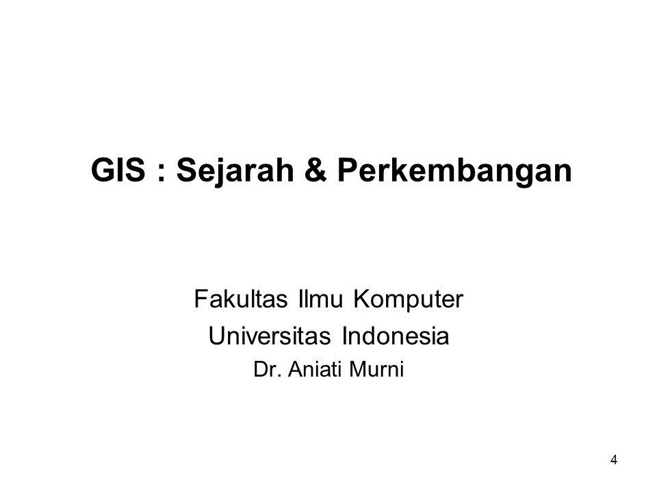 4 GIS : Sejarah & Perkembangan Fakultas Ilmu Komputer Universitas Indonesia Dr. Aniati Murni