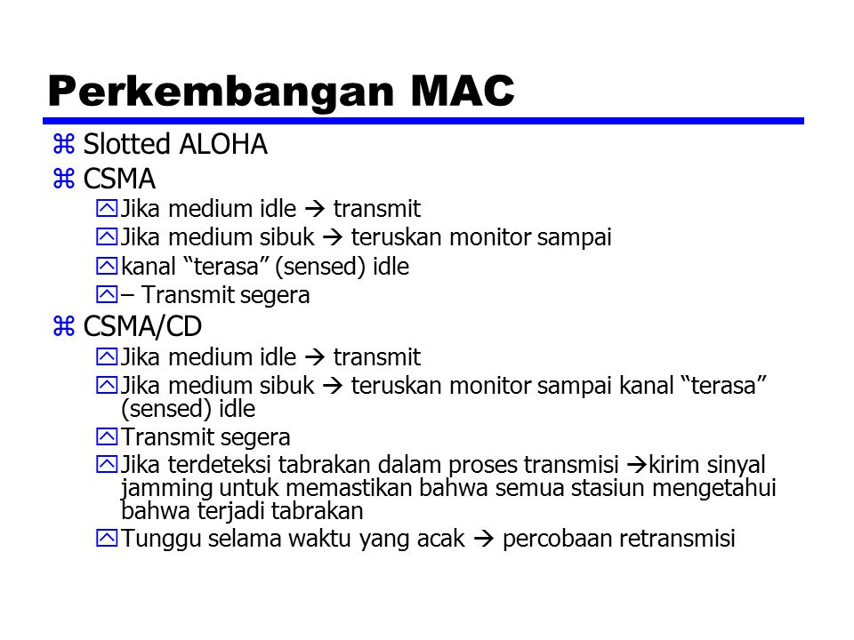 "Perkembangan MAC zSlotted ALOHA zCSMA yJika medium idle  transmit yJika medium sibuk  teruskan monitor sampai ykanal ""terasa"" (sensed) idle y– Trans"