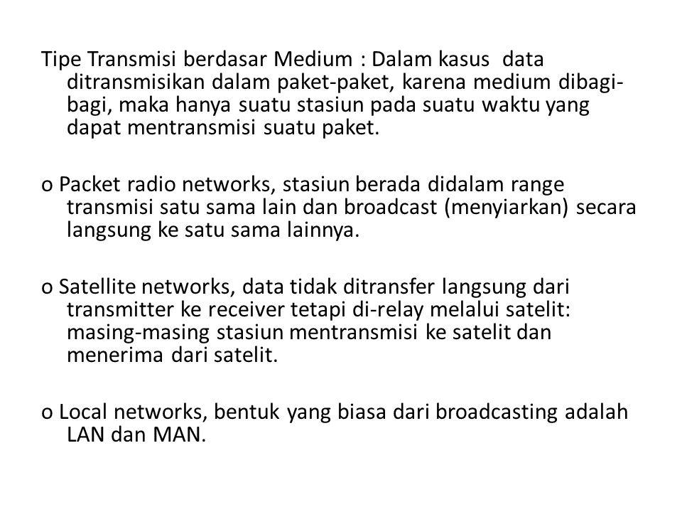 Tipe Transmisi berdasar Medium : Dalam kasus data ditransmisikan dalam paket-paket, karena medium dibagi- bagi, maka hanya suatu stasiun pada suatu wa