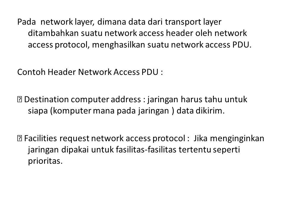 Pada network layer, dimana data dari transport layer ditambahkan suatu network access header oleh network access protocol, menghasilkan suatu network